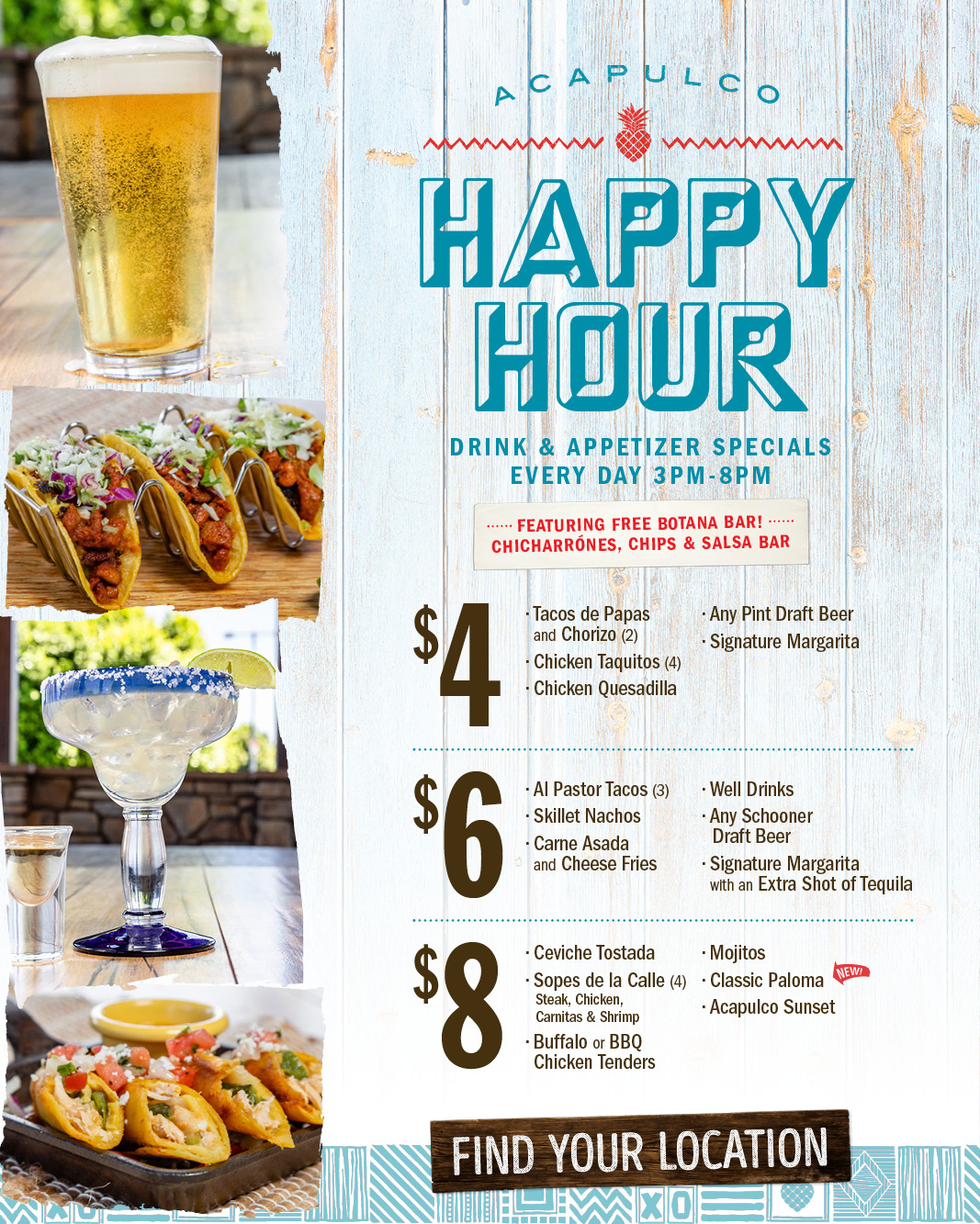 Offer: Acapulco Happy Hour, Drink & appetizer specials. Every day 3pm - 8pm. Featuring Free Botana Bar! Chicharrones, Chips & Salsa bar. $4 Tacosde Papas and Chorizo (2), Chicken Taquitos (4), Chcicken Quesadilla, Any Pint Draft Beer, SIgnature Margarita. $6 Al Pastor Tacos (3), Skillet Nachos, Carne Asada and Cheese Fries, well Drinks, Any schooner Draft Beer, Signature Margarita with an Extra shot of Tequila. $8 Ceviche Tostada, Sopes de la Calle (4) - Steak -chicken -Carnitas & Shrimp, Buffalo or BBQ Chicken Tenders, Mojitos, Classic Paloma, Acapulco Sunset.