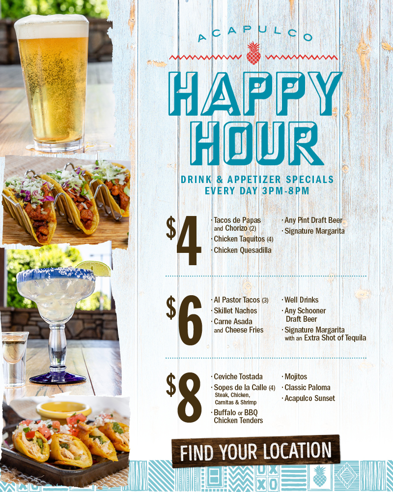 Acapulco Happy Hour, Drink & appetizer specials. Every day 3pm - 8pm. $4 Tacosde Papas and Chorizo (2), Chicken Taquitos (4), Chcicken Quesadilla, Any Pint Draft Beer, Signature Margarita. $6 Al Pastor Tacos (3), Skillet Nachos, Carne Asada and Cheese Fries, Well Drinks, Any Schooner Draft Beer, Signature Margarita with an Extra shot of Tequila. $8 Ceviche Tostada, Sopes de la Calle (4) - Steak -chicken -Carnitas & Shrimp, Buffalo or BBQ Chicken Tenders, Mojitos, Classic Paloma, Acapulco Sunset.