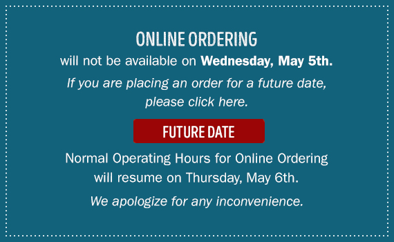 Online Ordering. will not be available on Wednesday, May 5th. If you are placing an order for future date please click here. Normal Operating Hours for Online Ordering will resume on Thursday, May 6th. We apologize for any inconvenience.